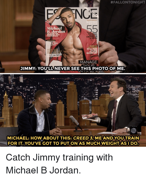 Michael B. Jordan, Target, and youtube.com:  #FALLONTONIGHT  NC  SUMMER  Michael  B Jordan  SANDALS  SHORTS  SWINWEAR  MOR  OUR FAVE BA  ING  LACK MEN  HEALTHY  ARE TO  O AD  E #METO  VEMENT  MANAGE  JIMMY: YOU'LL NEVER SEE THIS PHOTO OF ME.  MICHAEL: HOW ABOUT THIS: CREED 3, ME AND YOU TRAIN  FOR IT.YOU'VE GOT TO PUT ON AS MUCH WEIGHTASI DO Catch Jimmy training with Michael B Jordan.