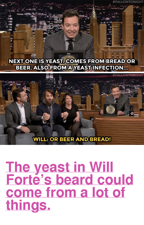 """Yeast Infection:  #FALLONTONIGHT  NEXT ONE IS YEAST COMES FROM BREAD OR  BEER. ALSO FROMA YEAST INFECTION  SL   # FALLON TONIGHT  WILL: OR BEER AND BREAD! <h2><b><a href=""""https://www.youtube.com/watch?v=o1sQBg_4p6M"""" target=""""_blank"""">The yeast in Will Forte's beard could come from a lot of things.</a></b></h2>"""