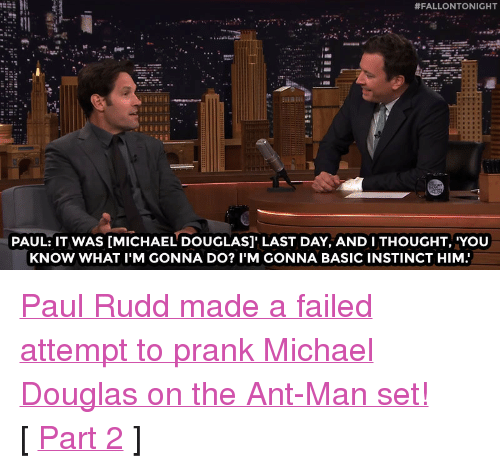 """Prank, Target, and youtube.com:  #FALLONTONIGHT  PAUL: IT WAS [MICHAEL DOUGLAS]' LAST DAY, AND I THOUGHT, 'YOU  KNOW WHAT I'M GONNA DO? I'M GONNA BASIC INSTINCT HIM <p><a href=""""https://www.youtube.com/watch?v=4vn1UPEnC7E&amp;list=UU8-Th83bH_thdKZDJCrn88g&amp;index=2"""" target=""""_blank"""">Paul Rudd made a failed attempt to prank Michael Douglas on the Ant-Man set!</a><br/></p><p>[ <a href=""""http://www.nbc.com/the-tonight-show/video/paul-rudds-antman-clip-is-a-little-deja-vulike/2880557"""" target=""""_blank"""">Part 2</a> ]</p>"""