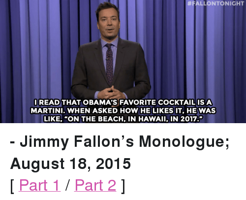 """He Likes It:  #FALLONTONIGHT  READ THAT OBAMA'S FAVORITE COCKTAILISA  MARTINI. WHEN ASKED HOW HE LIKES IT, HE WAS  LIKE, """"ON THE BEACH, IN HAWAII, IN 2017."""" <p><b>- Jimmy Fallon's Monologue; August 18, 2015</b></p><p>[ <a href=""""http://www.nbc.com/the-tonight-show/video/jeb-bushs-support-dips-vote-lindsey-graham-for-more-drinking-monologue/2892737"""" target=""""_blank"""">Part 1</a> / <a href=""""http://www.nbc.com/the-tonight-show/video/president-obamas-favorite-cocktail-game-of-thrones-baby-names-monologue/2892738"""" target=""""_blank"""">Part 2</a> ]</p>"""