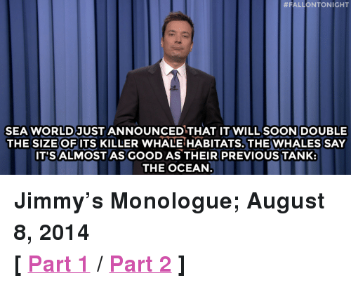 """August 8:  #FALLONTONIGHT  SEA WORLD JUST ANNOUNCEDTHAT IT WILL SOONDOUBLE  THE SIZE OF ITS KILLER WHALE HABITATS. THE WHALES SAY  IT'S ALMOSTAS GOOD AS THEIR PREVIOUS TANK:  THE OCEAN <p><strong>Jimmy&rsquo;s Monologue; August 8, 2014</strong></p> <p><strong>[ <a href=""""http://www.nbc.com/the-tonight-show/segments/10681"""" target=""""_blank"""">Part 1</a> / <a href=""""http://www.nbc.com/the-tonight-show/segments/10676"""" target=""""_blank"""">Part 2</a> ]</strong></p>"""