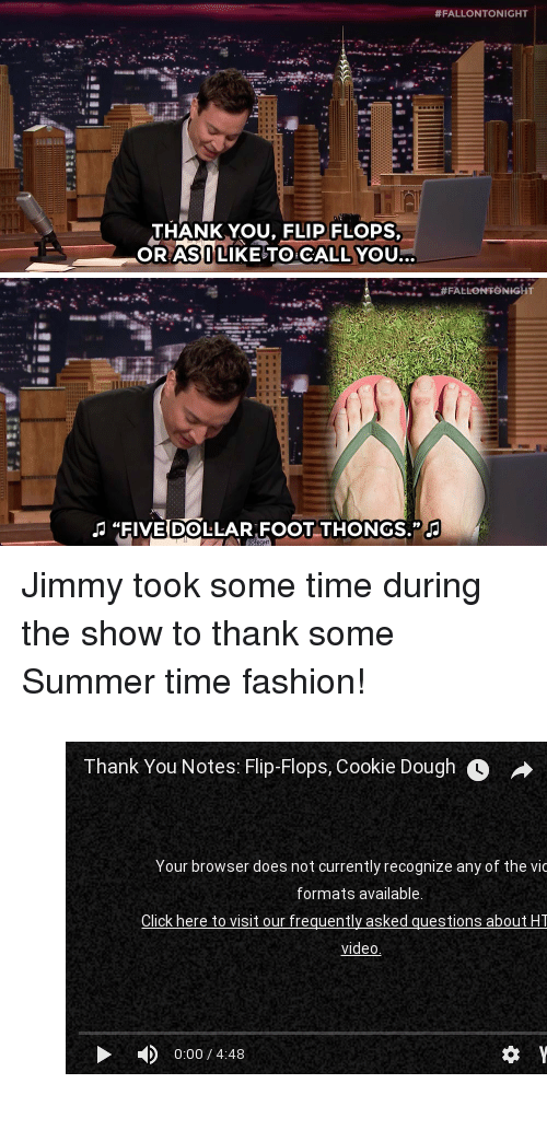 "Fashion, youtube.com, and Summer:  #FALLONTONIGHT  THANK YOU, FLIP FLOPS  ORASULIKE TO CLL YOU   FIVE DOLLAR FOOT THONGS."" <p>Jimmy took some time during the show to thank some Summer time fashion! </p><figure class=""tmblr-embed tmblr-full"" data-provider=""youtube"" data-orig-width=""540"" data-orig-height=""304"" data-url=""https%3A%2F%2Fwww.youtube.com%2Fwatch%3Fv%3DsRns2BrmpK0%26list%3DUU8-Th83bH_thdKZDJCrn88g""><iframe width=""540"" height=""304"" id=""youtube_iframe"" src=""https://www.youtube.com/embed/sRns2BrmpK0?feature=oembed&enablejsapi=1&origin=https://safe.txmblr.com&wmode=opaque"" frameborder=""0"" allowfullscreen=""""></iframe></figure>"
