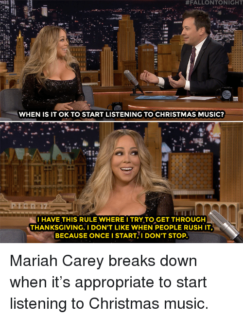 Christmas, Mariah Carey, and Music:  #FALLONTONIGHT  WHEN IS IT OK TO START LISTENING TO CHRISTMAS MUSIC?  -28  I HAVE THIS RULE WHERE I TRY TO GET THROUGH  THANKSGIVING. I DON'T LIKE WHEN PEOPLE RUSH IT  BECAUSE ONCE I START I DON'T STOP Mariah Carey breaks down when it's appropriate to start listening to Christmas music.
