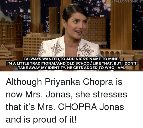 Im A Little:  #FALLONTONtGHT  I ALWAYS WANTED TO ADD NICK'S NAME TO MINE.  I'M A LITTLE TRADITIONAL'AND OLD SCHOOL LIKE THAT, BUT I DON'T  TAKE AWAY MY IDENTITY.HE GETS ADDED TO WHO I AM  94 Although Priyanka Chopra is now Mrs. Jonas, she stresses that it's Mrs. CHOPRA Jonas and is proud of it!
