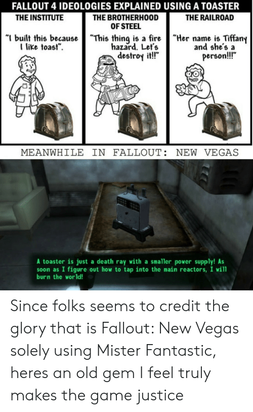"power supply: FALLOUT 4 IDEOLOGIES EXPLAINED USING A TOASTER  THE BROTHERHOOD  OF STEEL  ""I built this becauseThis thing is a fireHername is Tiffany  THE INSTITUTE  THE RAILROAD  like toast.  hazard. Let's  destroy it!!""  and she's a  person!!  MEANWHILE IN FALLOUT: NEW VEGAS  A toaster is just a death ray with a smaller power supply! As  soon as I figure out how to tap into the main reactors, I will  burn the world! Since folks seems to credit the glory that is Fallout: New Vegas solely using Mister Fantastic, heres an old gem I feel truly makes the game justice"