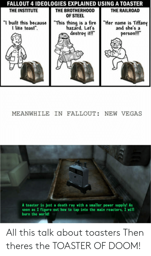 "power supply: FALLOUT 4 IDEOLOGIES EXPLAINED USING A TOASTER  THE BROTHERHOOD  OF STEEL  THE INSTITUTE  THE RAILROAD  ""I built this because  I like toast.  ""This thing is a fire  hazard. Let's  destroy it!""  ""Her name is Tiffany  and she'sa  person!!!""  MEANWHILE IN FALLOUT: NEW VEGAS  A toaster is just a death ray with a smaller power supply! As  soon as I figure out how to tap into the main reactors, I will  burn the world! All this talk about toasters Then theres the TOASTER OF DOOM!"