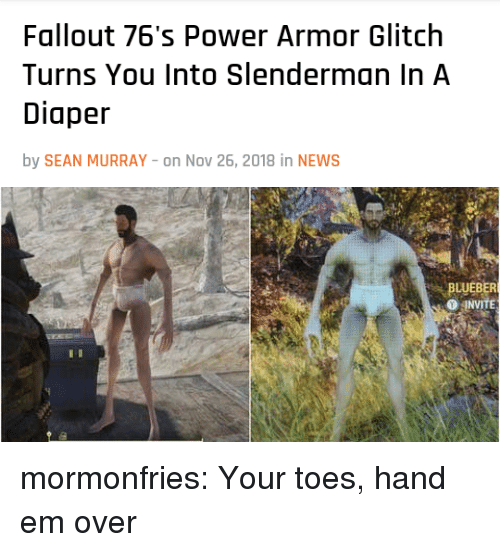 Diaper: Fallout 76's Power Armor Glitch  Turns You Into Slenderman In A  Diaper  by SEAN MURRAY -on Nov 26, 2018 in NEWS   BLUEBER  O JNVİTE mormonfries: Your toes, hand em over