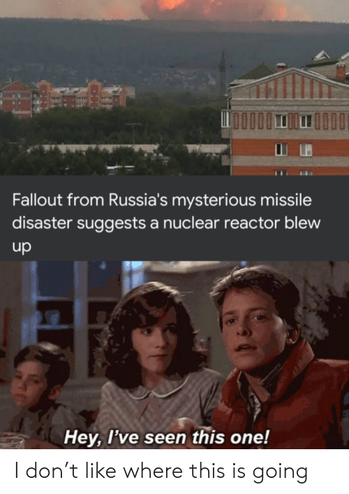 disaster: Fallout from Russia's mysterious missile  disaster suggests a nuclear reactor blew  up  Hey, I've seen this one! I don't like where this is going