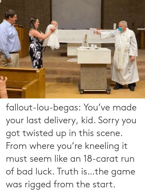 Youve: fallout-lou-begas: You've made your last delivery, kid. Sorry you got twisted up in this scene. From where you're kneeling it must seem like an 18-carat run of bad luck. Truth is…the game was rigged from the start.