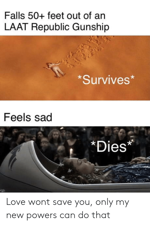 Love, Sad, and Feet: Falls 50+ feet out of an  LAAT Republic Gunship  Survives*  Feels sad  *Dies* Love wont save you, only my new powers can do that