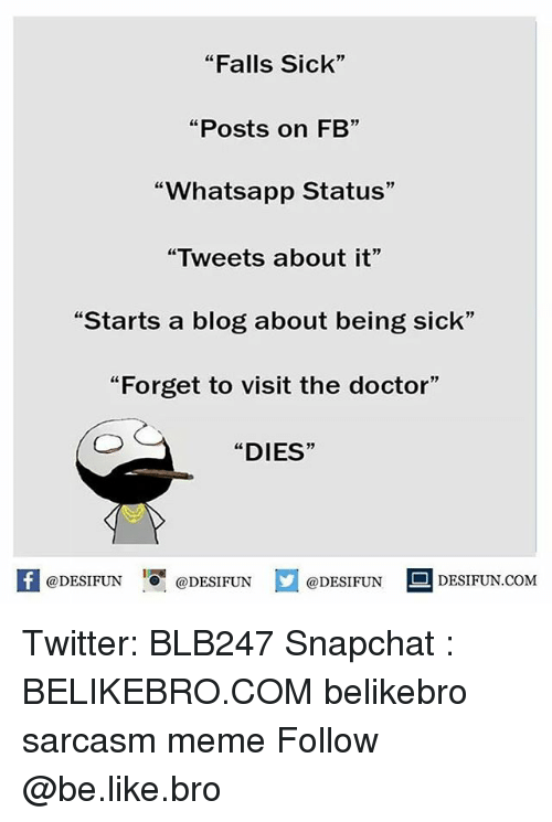 """whatsapp status: """"Falls Sick""""  """"Posts on FB""""  """"Whatsapp Status""""  """"Tweets about it""""  """"Starts a blog about being sick""""  """"Forget to visit the doctor""""  """"DIES  @DESIFUN  DESIFUN.COM  @DESIFUN  @DESIFUN Twitter: BLB247 Snapchat : BELIKEBRO.COM belikebro sarcasm meme Follow @be.like.bro"""