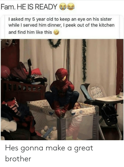 Find Him: Fam. HE IS READY  I asked my 5 year old to keep an eye on his sister  while I served him dinner, I peek out of the kitchen  and find him like this Hes gonna make a great brother