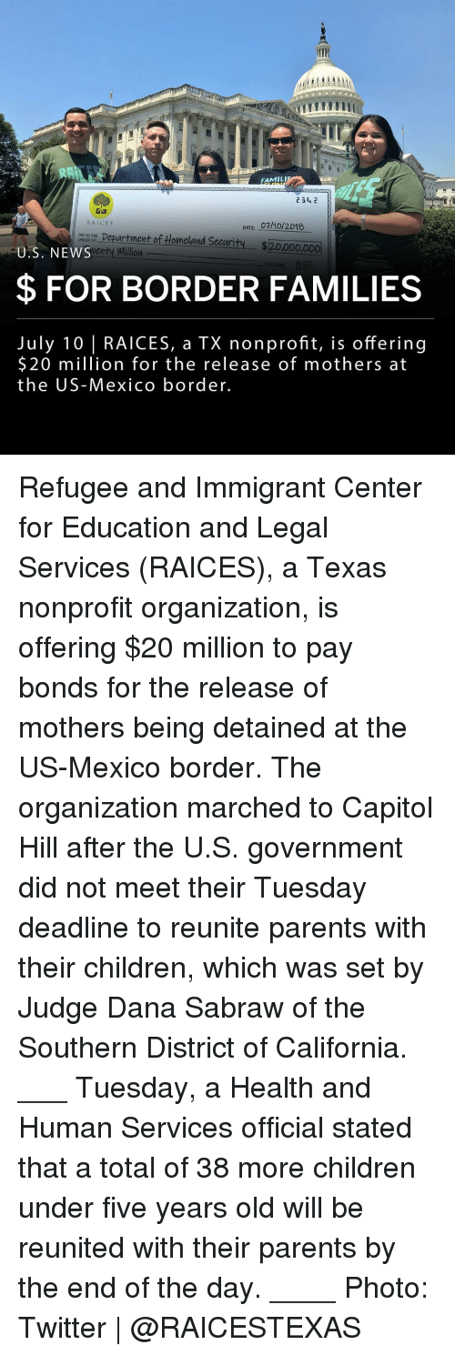Children, Memes, and News: FAMIL  RAICES  DATE: 07/10/2018  ty $20.000 D00  NI9OE Department of Homeland Securi  U.S. NEWS  $ FOR BORDER FAMILIES  July 10 | RAICES, a TX nonprofit, is offering  $20 million for the release of mothers at  the US-Mexico border. Refugee and Immigrant Center for Education and Legal Services (RAICES), a Texas nonprofit organization, is offering $20 million to pay bonds for the release of mothers being detained at the US-Mexico border. The organization marched to Capitol Hill after the U.S. government did not meet their Tuesday deadline to reunite parents with their children, which was set by Judge Dana Sabraw of the Southern District of California. ___ Tuesday, a Health and Human Services official stated that a total of 38 more children under five years old will be reunited with their parents by the end of the day. ____ Photo: Twitter | @RAICESTEXAS