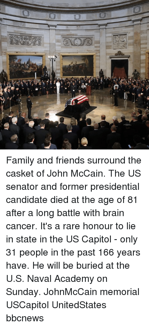 Presidential Candidate: Family and friends surround the casket of John McCain. The US senator and former presidential candidate died at the age of 81 after a long battle with brain cancer. It's a rare honour to lie in state in the US Capitol - only 31 people in the past 166 years have. He will be buried at the U.S. Naval Academy on Sunday. JohnMcCain memorial USCapitol UnitedStates bbcnews