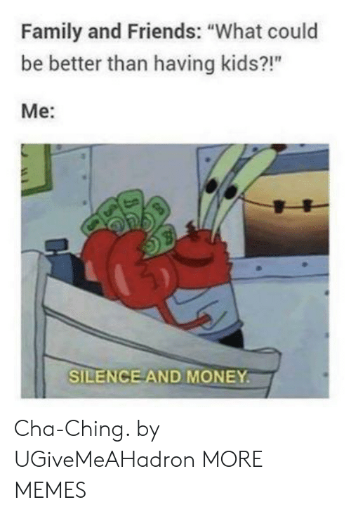"family and friends: Family and Friends: ""What could  be better than having kids?!""  Me:  SILENCE AND MONEY Cha-Ching. by UGiveMeAHadron MORE MEMES"