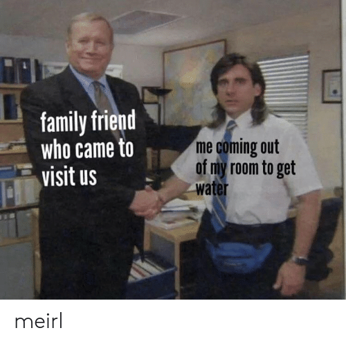 Family, Water, and MeIRL: family friend  who came to  visit us  me coming out  of my room to get  water meirl