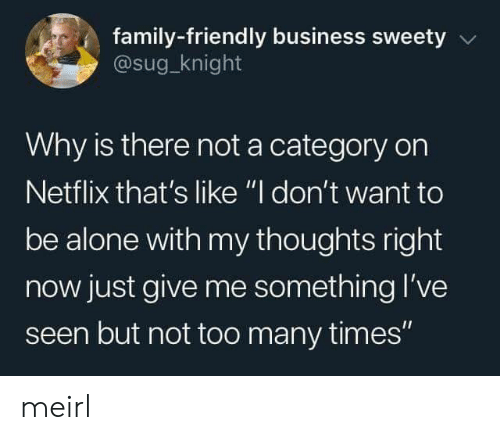 "Being Alone, Family, and Netflix: family-friendly business sweety  @sug_knight  Why is there not a category on  Netflix that's like ""I don't want to  be alone with my thoughts right  now just give me something l've  seen but not too many times"" meirl"
