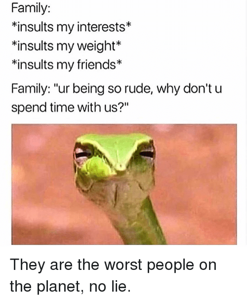 "so rude: Family:  *insults my interests*  *insults my weight  *insults my friends*  Family: ""ur being so rude, why don't u  spend time with us?""  k: They are the worst people on the planet, no lie."
