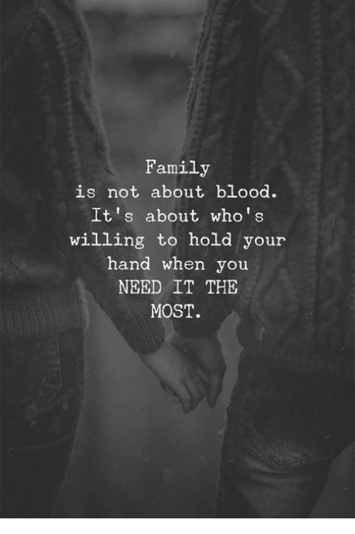 Family, Blood, and You: Family  is not about blood.  It's about who's  willing to hold your  hand when you  NEED IT THE  MOST.