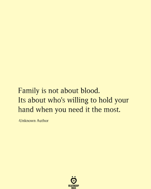 Family, Blood, and Unknown: Family is not about blood.  Its about who's willing to hold your  hand when you need it the most.  -Unknown Author  RELATIONSHIP  RILES