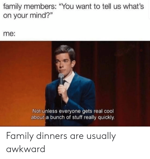 "Family, Awkward, and Cool: family members: ""You want to tell us what's  on your mind?""  me:  Not unless everyone gets real cool  about a bunch of stuff really quickly Family dinners are usually awkward"
