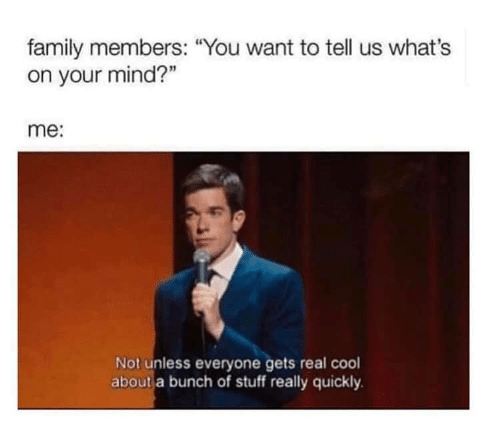 """Family, Cool, and Stuff: family members: """"You want to tell us what's  on your mind?""""  me:  Not unless everyone gets real cool  about a bunch of stuff really quickly"""