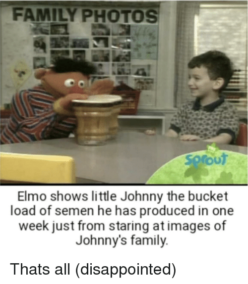 Disappointed, Elmo, and Family: FAMILY PHOTOS  SoroUT  Elmo shows little Johnny the bucket  load  of semen he has produced in one  week just from staring at images of  Johnny's family