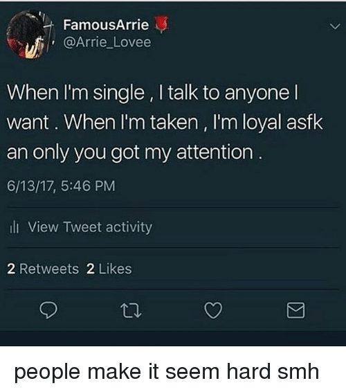 Lovee: FamousArrie  @Arrie Lovee  When I'm single , I talk to anyone l  want. When I'm taken , I'm loyal asfk  an only you got my attention  6/13/17, 5:46 PM  li View Tweet activity  2 Retweets 2 Likes people make it seem hard smh
