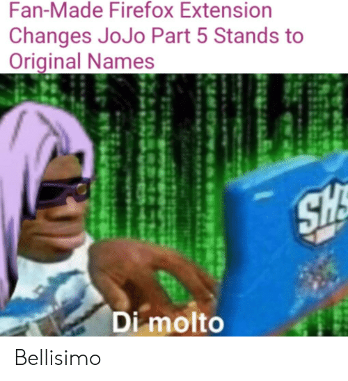 Firefox, Jojo, and Names: Fan-Made Firefox Extension  Changes JoJo Part 5 Stands to  Original Names  Di molto Bellisimo