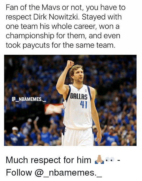 Dirk Nowitzki: Fan of the Mavs or not, you have to  respect Dirk Nowitzki. Stayed with  one team his whole career, won a  championship for them, and even  took paycuts for the same team.  DALLAS  41  @_ABAMEMEs.一 Much respect for him 🙏🏽👀 - Follow @_nbamemes._