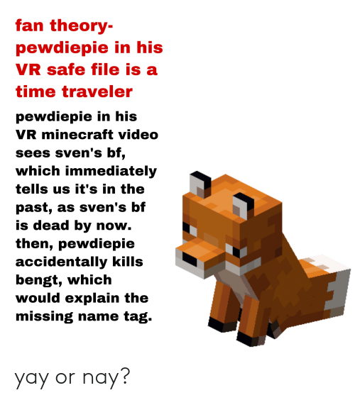 Minecraft, Time, and Video: fan theory-  pewdiepie in his  VR safe file is a  time traveler  pewdiepie in his  VR minecraft video  sees sven's bf,  which immediately  tells us it's in the  past, as sven's bf  is dead by now.  then, pewdiepie  accidentally kills  bengt, which  would explain the  missing name tag. yay or nay?
