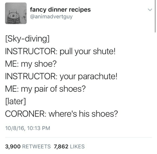 Wheres: fancy dinner recipes  @animadvertguy  [Sky-diving]  INSTRUCTOR: pull your shute!  ME: my shoe?  INSTRUCTOR: your parachute!  ME: my pair of shoes?  [later]  CORONER: where's his shoes?  10/8/16, 10:13 PM  3,900 RETWEETS 7,862 LIKES