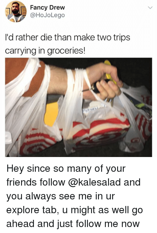 Drewing: Fancy Drew  @HoJoLego  I'd rather die than make two trips  carrying in groceries! Hey since so many of your friends follow @kalesalad and you always see me in ur explore tab, u might as well go ahead and just follow me now