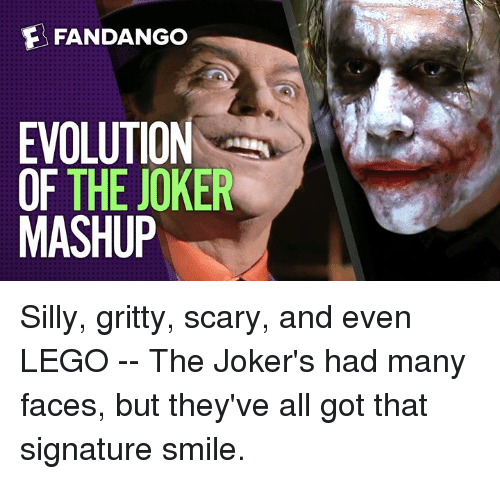 Joker, Lego, and Memes: FANDANGO  EVOLUTION  OF THE JOKER  MASHUP Silly, gritty, scary, and even LEGO -- The Joker's had many faces, but they've all got that signature smile.