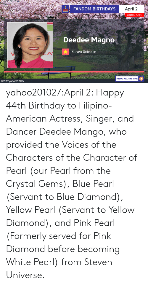 formerly: FANDOM BIRTHDAYS  April 2  Zodiac: Aries  Deedee Magno  Steven Universe  #BLOG ALL THE TIME  ©2019 yaho○201027 yahoo201027:April 2: Happy 44th Birthday to Filipino-American Actress, Singer, and Dancer Deedee Mango, who provided the Voices of the Characters of the Character of Pearl (our Pearl from the Crystal Gems), Blue Pearl (Servant to Blue Diamond), Yellow Pearl (Servant to Yellow Diamond), and Pink Pearl (Formerly served for Pink Diamond before becoming White Pearl) from Steven Universe.