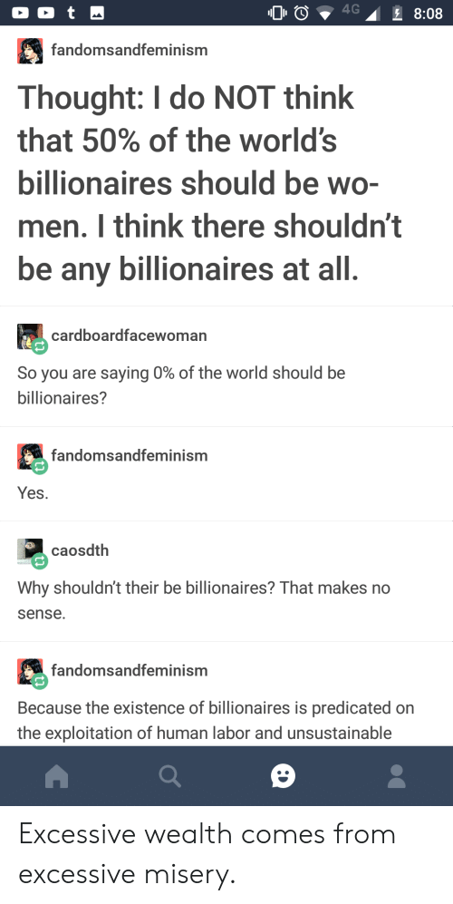 World, Thought, and Yes: fandomsandfeminism  Thought: I do NOT think  that 50% of the world's  bilionaires should be WO-  men. I think there shouldn't  be any billionaires at all  cardboardfacewoman  So you are saying 0% of the world should be  billionaires?  fandomsandfeminism  Yes  caosdth  Why shouldn't their be billionaires? That makes no  sense.  fandomsandfeminism  Because the existence of billionaires is predicated on  the exploitation of human labor and unsustainable Excessive wealth comes from excessive misery.