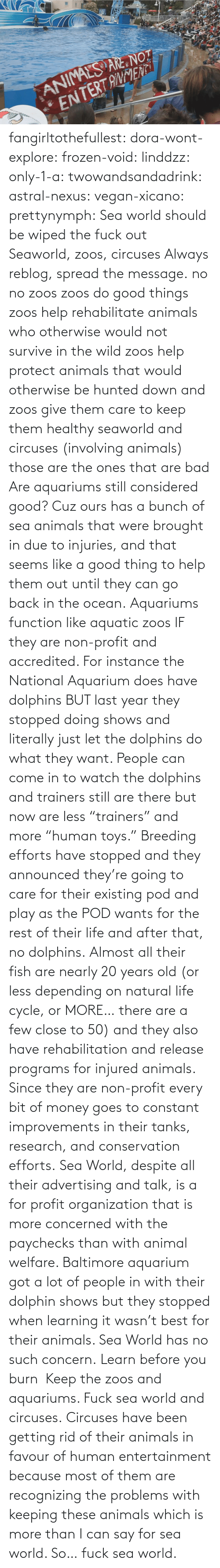"Due To: fangirltothefullest:  dora-wont-explore:  frozen-void:  linddzz:  only-1-a:  twowandsandadrink:  astral-nexus:  vegan-xicano:  prettynymph:  Sea world should be wiped the fuck out  Seaworld, zoos, circuses  Always reblog, spread the message.  no no zoos zoos do good things zoos help rehabilitate animals who otherwise would not survive in the wild zoos help protect animals that would otherwise be hunted down and zoos give them care to keep them healthy seaworld and circuses (involving animals) those are the ones that are bad  Are aquariums still considered good? Cuz ours has a bunch of sea animals that were brought in due to injuries, and that seems like a good thing to help them out until they can go back in the ocean.  Aquariums function like aquatic zoos IF they are non-profit and accredited. For instance the National Aquarium does have dolphins BUT last year they stopped doing shows and literally just let the dolphins do what they want. People can come in to watch the dolphins and trainers still are there but now are less ""trainers"" and more ""human toys."" Breeding efforts have stopped and they announced they're going to care for their existing pod and play as the POD wants for the rest of their life and after that, no dolphins. Almost all their fish are nearly 20 years old (or less depending on natural life cycle, or MORE… there are a few close to 50) and they also have rehabilitation and release programs for injured animals. Since they are non-profit every bit of money goes to constant improvements in their tanks, research, and conservation efforts. Sea World, despite all their advertising and talk, is a for profit organization that is more concerned with the paychecks than with animal welfare. Baltimore aquarium got a lot of people in with their dolphin shows but they stopped when learning it wasn't best for their animals. Sea World has no such concern.  Learn before you burn   Keep the zoos and aquariums. Fuck sea world and circuses.  Circuses have been getting rid of  their animals in favour of human entertainment because most of them are recognizing the problems with keeping these animals which is more than I can say for sea world. So… fuck sea world."
