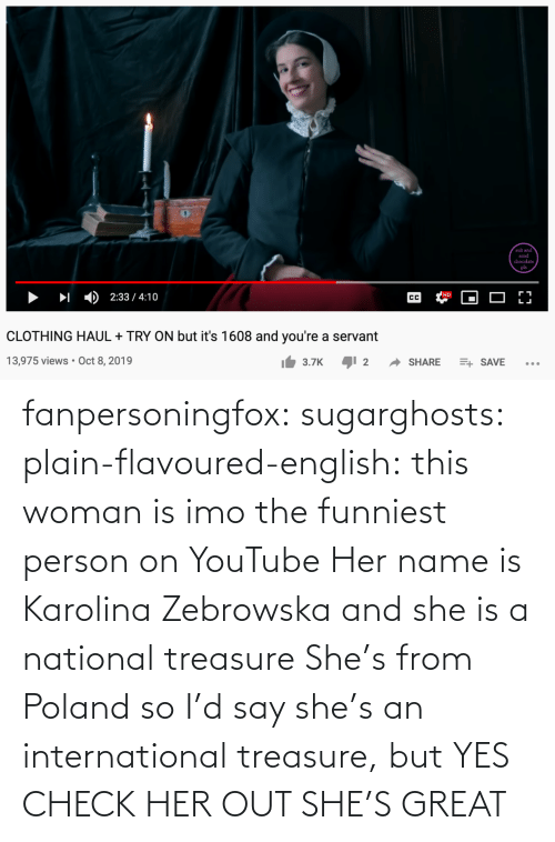 Image: fanpersoningfox:  sugarghosts:   plain-flavoured-english: this woman is imo the funniest person on YouTube   Her name is Karolina Zebrowska and she is a national treasure      She's from Poland so I'd say she's an international treasure, but YES CHECK HER OUT SHE'S GREAT