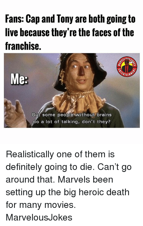marvels: Fans: Cap and Tony are both going to  live hecause they're the faces of the  franchise.  But some peopl'e without brains  do a lot of talking, don't they? Realistically one of them is definitely going to die. Can't go around that. Marvels been setting up the big heroic death for many movies. MarvelousJokes