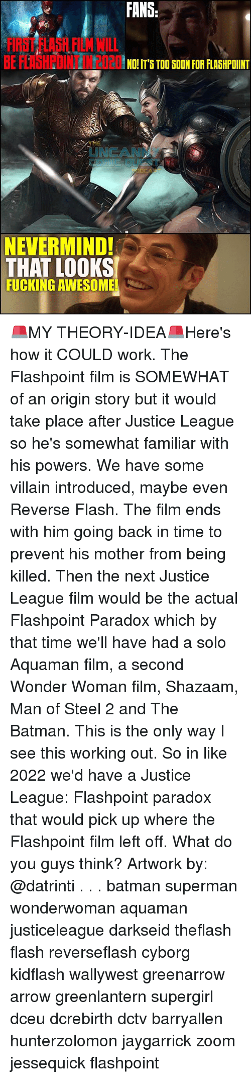 originality: FANS  FIRST FLASH FILM WILL  BE FLAHPOINT N2020S T00  NO! IT'S TOO SOON FOR FLASHPOINT  UNCANN  NEVERMIND!  THAT LOOKS  FUCKING AWESOME 🚨MY THEORY-IDEA🚨Here's how it COULD work. The Flashpoint film is SOMEWHAT of an origin story but it would take place after Justice League so he's somewhat familiar with his powers. We have some villain introduced, maybe even Reverse Flash. The film ends with him going back in time to prevent his mother from being killed. Then the next Justice League film would be the actual Flashpoint Paradox which by that time we'll have had a solo Aquaman film, a second Wonder Woman film, Shazaam, Man of Steel 2 and The Batman. This is the only way I see this working out. So in like 2022 we'd have a Justice League: Flashpoint paradox that would pick up where the Flashpoint film left off. What do you guys think? Artwork by: @datrinti . . . batman superman wonderwoman aquaman justiceleague darkseid theflash flash reverseflash cyborg kidflash wallywest greenarrow arrow greenlantern supergirl dceu dcrebirth dctv barryallen hunterzolomon jaygarrick zoom jessequick flashpoint