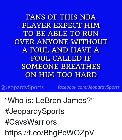 """Facebook, LeBron James, and Nba: FANS OF THIS NBA  PLAYER EXPECT HIM  TO BE ABLE TO RUN  OVER ANYONE WITHOUT  A FOUL AND HAVE A  FOUL CALLED IF  SOMEONE BREATHES  ON HIM TOO HARD  @JeopardySports facebook.com/JeopardySports """"Who is: LeBron James?"""" #JeopardySports #CavsWarriors https://t.co/BhgPcWOZpV"""