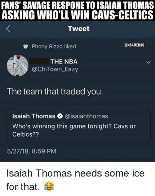 Cavs, Nba, and Savage: FANS' SAVAGE RESPONE TO ISAIAH THOMAS  ASKING WHO'LL WIN CAVS-CELTICS  Tweet  Phony Rizzo liked  @ChiTown Eazy  The team that traded you.  @NBAMEMES  THE NBA  Isaiah Thomas @isaiahthomas  Who's winning this game tonight? Cavs or  Celtics??  5/27/18, 8:59 PM Isaiah Thomas needs some ice for that. 😂