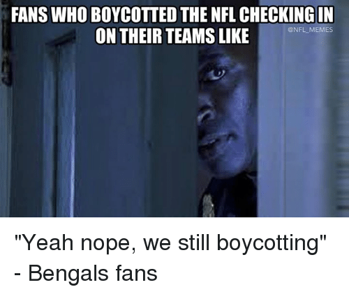 "Memes, Nfl, and Yeah: FANS WHO BOYCOTTED THE NFL CHECKING IN  ON THEIR TEAMS LIKE  @NFL MEMES ""Yeah nope, we still boycotting"" - Bengals fans"