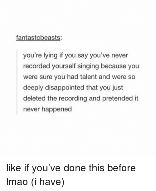 youre lying: fantastcbeasts:  you're lying if you say you've never  recorded yourself singing because you  were sure you had talent and were so  deeply disappointed that you just  deleted the recording and pretended it  never happened like if you've done this before lmao (i have)