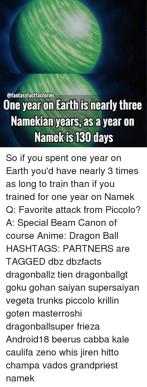 Beamly: @fantasyfactfactories  Une year on Earth Is nearly three  Namekian years, as a year on  Namek is 130 days So if you spent one year on Earth you'd have nearly 3 times as long to train than if you trained for one year on Namek Q: Favorite attack from Piccolo? A: Special Beam Canon of course Anime: Dragon Ball HASHTAGS: PARTNERS are TAGGED dbz dbzfacts dragonballz tien dragonballgt goku gohan saiyan supersaiyan vegeta trunks piccolo krillin goten masterroshi dragonballsuper frieza Android18 beerus cabba kale caulifa zeno whis jiren hitto champa vados grandpriest namek