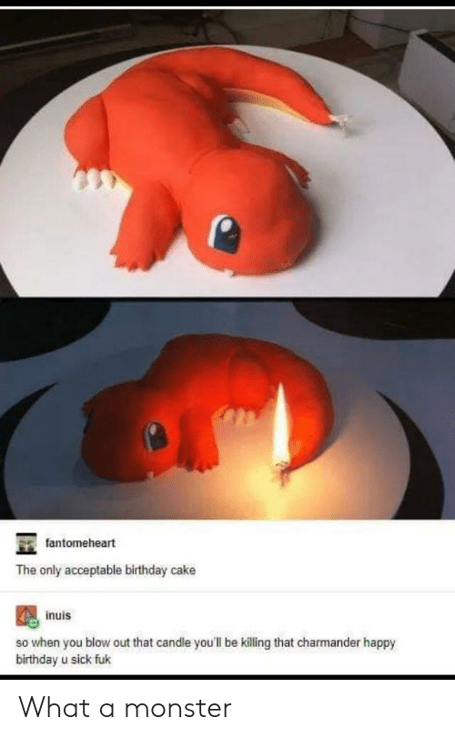 Birthday, Charmander, and Monster: fantomeheart  The only acceptable birthday cake  inuis  so when you blow out that candle you'll be killing that charmander happy  birthday u sick fuk What a monster