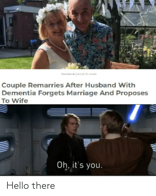 Dementia: Farehork Anne a nean  Couple Remarries After Husband With  Dementia Forgets Marriage And Proposes  To Wife  Oh, it's you. Hello there