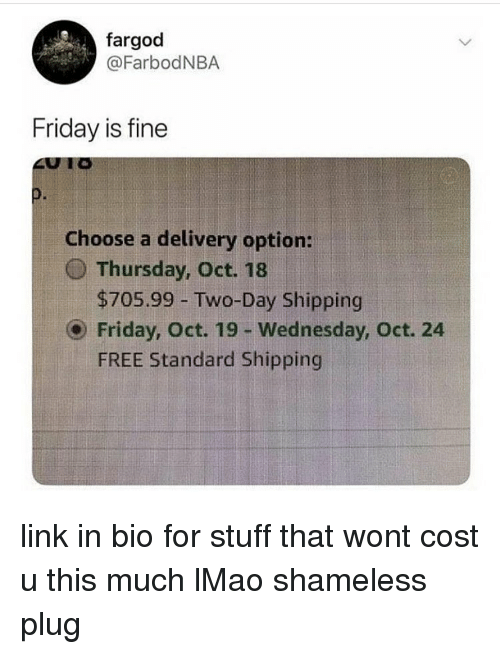 shameless: fargod  @FarbodNBA  Friday is fine  0.  Choose a delivery option:  O Thursday, Oct. 18  $705.99 -Two-Day Shipping  Friday, Oct. 19 - Wednesday, Oct. 24  FREE Standard Shipping link in bio for stuff that wont cost u this much lMao shameless plug
