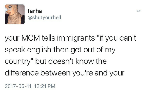 """mcm: farha  @shutyourhell  your MCM tells immigrants """"if you can't  speak english then get out of my  country"""" but doesn't know the  difference between you're and your  2017-05-11, 12:21 PM"""
