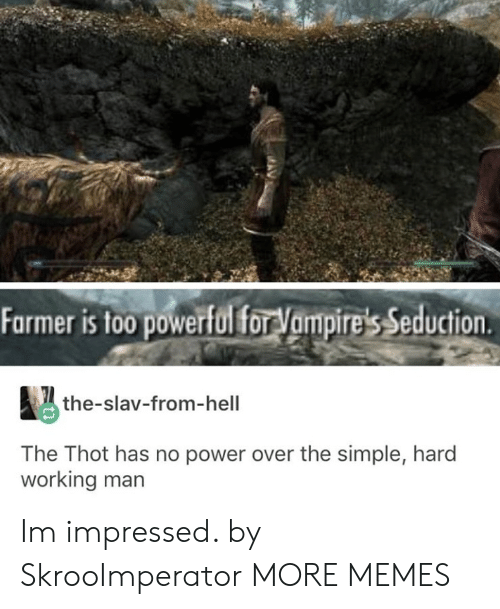 Slav: Farmer is too powerful forVampire's Seduction  the-slav-from-hell  The Thot has no power over the simple, hard  working man Im impressed. by SkrooImperator MORE MEMES